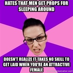 Privilege Denying Feminist - Hates that men get props for sleeping around Doesn't realize it takes no skill to get laid when you're an attractive female