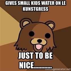 Pedobear81 - gives small kids water on le kunstgress just to be nice............