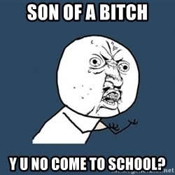 YU NO - son of a bitch y u no come to school?