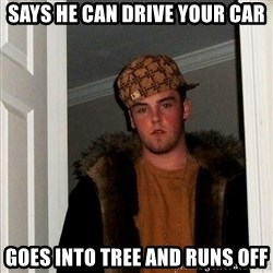 Scumbag Steve - Says he can drive your car goes into tree and runs off