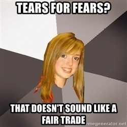 Musically Oblivious 8th Grader - Tears for fears? That doesn't sound like a fair trade