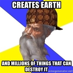 Scumbag God - Creates earth and millions of things that can destroy it