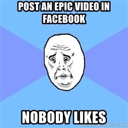 Okay Guy - Post an epic video in facebook nobody likes
