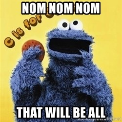 cookie monster  - Nom nom nom that will be all
