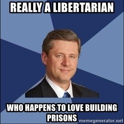 Harper Government - REally a libertarian who happens to love building prisons