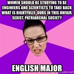 Privilege Denying Feminist - WOMEN SHOULD BE STUDYING TO BE ENGINEERS AND SCIENTISTS TO TAKE BACK WHAT IS RIGHTFULLY  OURS IN THIS UNFAIR, SEXIST, PATRIARCHAL SOCIETY  english major