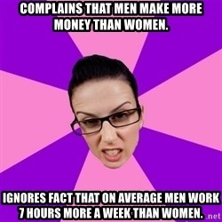 Privilege Denying Feminist - Complains that men make more money than women. Ignores fact that on average men work 7 hours more a week than women.