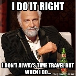 The Most Interesting Man In The World - I DO IT RIGHT I DON'T ALWAYS TIME TRAVEL BUT WHEN I DO...