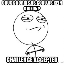Challenge Accepted - chuck norris vs goku vs kein gideon? challenge accepted