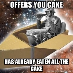 Space Time Jon - Offers you cake has already eaten all the cake