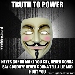 Anonymous memes - truth to power Never gonna make you cry, never gonna say goodbye Never gonna tell a lie and hurt you