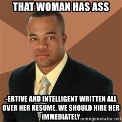 Successful Black Man - that woman has ass -ertive and intelligent written all over her resume, we should hire her immediately
