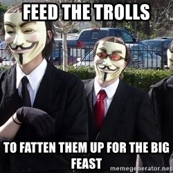 AnonymousA - feed the trolls to fatten them up for the big feast