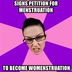 Privilege Denying Feminist - Signs petition for menstruation  to become womenstruation