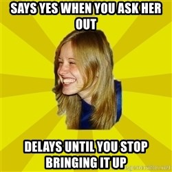 Trologirl - says yes when you ask her out delays until you stop bringing it up
