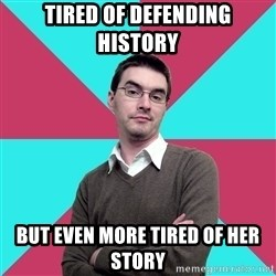 Privilege Denying Dude - tired of defending history but even more tired of her story