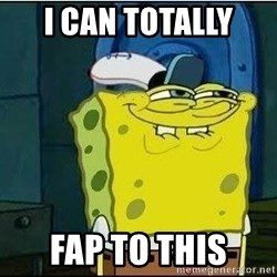 Spongebob Face - i can totally  fap to this