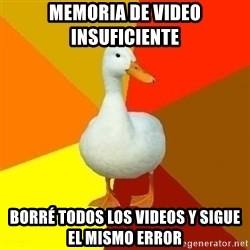 Technologically Impaired Duck - memoria de video insuficiente  borré todos los videos y sigue el mismo error