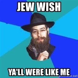 Jewish Dude - jew wish ya'll were like me