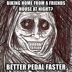 Never alone ghost - BIKING Home from a friends house at night?  Better PEDAL faster