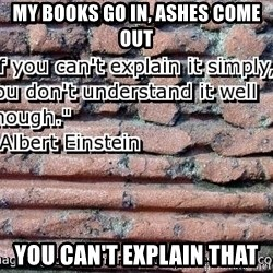 you cant explain - MY BOOKS GO IN, ASHES COME OUT YOU CAN'T EXPLAIN THAT