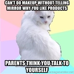 Beauty Addict Kitty - can't do makeup without telling mirror why you like products parents think you talk to yourself