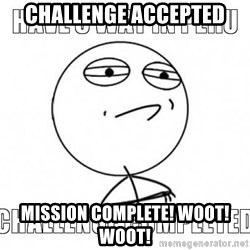 Challenge completed - Challenge Accepted Mission Complete! WOOT! WOOT!