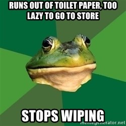 Foul Bachelor Frog - Runs out of Toilet Paper, too lazy to go to store stops wiping