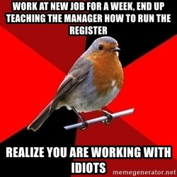 Retail Robin - work at new job for a week, end up teaching the manager how to run the register realize you are working with idiots