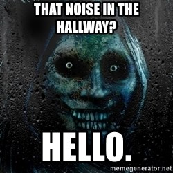 NEVER ALONE  - THAT NOISE IN THE HALLWAY? HELLO.
