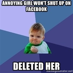 Success Kid - Annoying Girl won't shut up on Facebook Deleted her