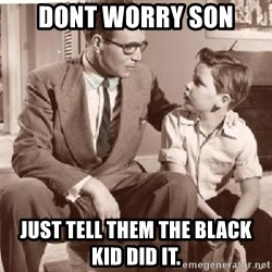 Racist Father - dont worry son just tell them the black kid did it.