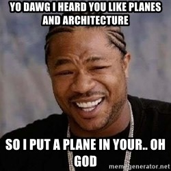 Yo Dawg - yo dawg i heard you like planes and architecture so i put a plaNe in your.. oh god