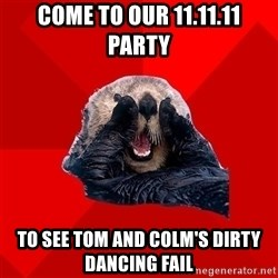 Otter Failure - Come to our 11.11.11 party To See Tom and colm's dirty dancing fail