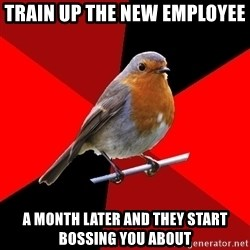 Retail Robin - Train up the new employee a month later and they start bossing you about