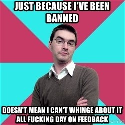 Privilege Denying Dude - Just because I've been banned Doesn't mean I can't whinge about it all fucking day on Feedback