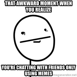 poker f - That awkward moment WHEN YOU REALIZE  you're chatting with friends only using memes