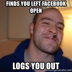 Good Guy Greg - Finds you left Facebook open logs you out