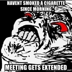 Omg Rage Face - havent smoked a cigarette since morning meeting gets extended