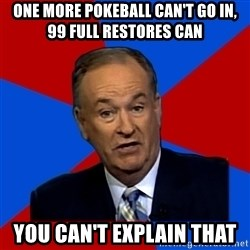 Bill O'Reilly Proves God - One more pokeball can't go in, 99 full restores can you can't explain that
