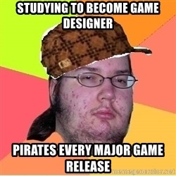 Scumbag nerd - STUDYING TO BECOME GAME DESIgNER PIRATES EVERY MAJOR GAME release