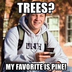 College Freshman - Trees? My favorite is pine!