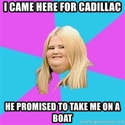 Obese Chick - I came here for cadillac He Promised to take me on a boat