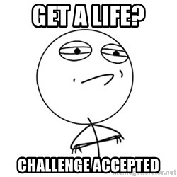 Challenge Accepted - get a life? challenge accepted