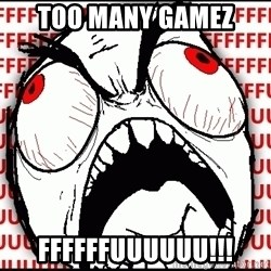 Maximum Fffuuu - too many gamez ffffffuuuuuu!!!