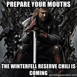 Eddard Stark - prepare your mouths the winterfell reserve chili is coming