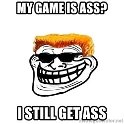 Duke Nukem Trollface - My game is ass? I still get ass