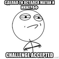 Challenge Accepted - сделал ти остался матан и инжграф challenge accepted