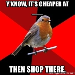Retail Robin - y'know, it's cheaper at ___ Then shop there.