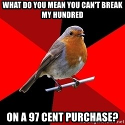 Retail Robin - What do you mean you can't break my hundred on a 97 cent purchase?